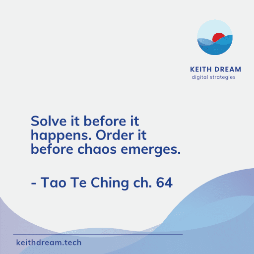 Solve it before it happens. Order it before chaos emerges - Tao Te Ching
